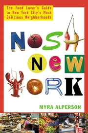 Nosh New York - The Food Lover's Guide to New York City's Most Delicious Neighborhoods ebook by Myra Alperson