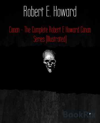 Conan - The Complete Robert E Howard Conan Series (Illustrated) ebook by Robert E. Howard