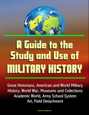 A Guide to the Study and Use of Military History: Great Historians, American and World Military History, World War, Museums and Collections, Academic World, Army School System, Art, Field Detachment ebook by Progressive Management