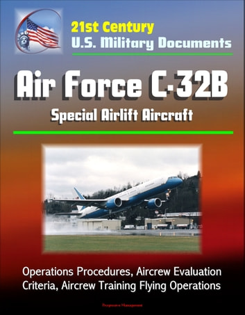 21st Century U.S. Military Documents: Air Force C-32B Special Airlift Aircraft - Operations Procedures, Aircrew Evaluation Criteria, Aircrew Training Flying Operations ebook by Progressive Management
