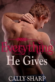 Everything He Gives (Everything He Needs, Part 3) ebook by Cally Sharp