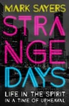Strange Days - Life in the Spirit in a Time of Upheaval ebook by Mark Sayers