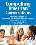 Compelling American Conversations - Questions & Quotations for Intermediate American English Language Learners ebook by Eric H. Roth, Toni Aberson, Hal Bogotch