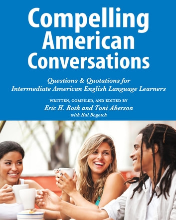 Compelling American Conversations - Questions & Quotations for Intermediate American English Language Learners ebook by Eric H. Roth,Toni Aberson,Hal Bogotch