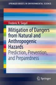 Mitigation of Dangers from Natural and Anthropogenic Hazards - Prediction, Prevention, and Preparedness ebook by Frederic R. Siegel