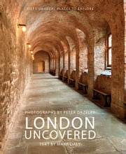 London Uncovered - Sixty Unusual Places to Explore ebook by Mark Daly,Peter Dazeley