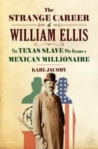The Strange Career of William Ellis: The Texas Slave Who Became a Mexican Millionaire ebook by Karl Jacoby