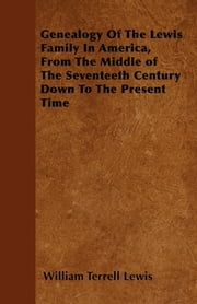 Genealogy Of The Lewis Family In America, From The Middle of The Seventeeth Century Down To The Present Time ebook by William Terrell Lewis