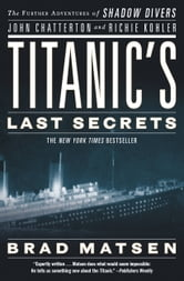 Titanic's Last Secrets - The Further Adventures of Shadow Divers John Chatterton and Richie Kohler ebook by Brad Matsen