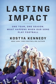 Lasting Impact - One Team, One Season. What Happens When Our Sons Play Football ebook by Kostya Kennedy