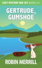 Gertrude, Gumshoe Cozy Mystery Box Set - Books 4, 5, and 6 ebook by Robin Merrill