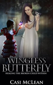 Wingless Butterfly: Healing The Broken Child Within ebook by Casi McLean
