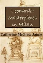 Leonardo: Masterpieces in Milan - The Life and Travels of da Vinci, #2 eBook by Catherine McGrew Jaime