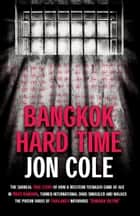 Bangkok Hard Time: The Surreal True Story of How a WesternTeenager Came of Age in 1960s Bangkok, Turned International Drug Smuggler and Walked the Prison Yards of Thailand's Notorious Bangkok Hilton ebook by Jon Cole