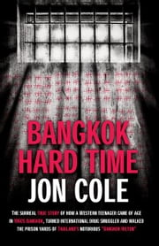 Bangkok Hard Time: The Surreal True Story of How a WesternTeenager Came of Age in 1960s Bangkok, Turned International Drug Smuggler and Walked the Prison Yards of Thailand's Notorious Bangkok Hilton - The Surreal True Story of How a WesternTeenager Came of Age in 1960s Bangkok, Turned International Drug Smuggler and Walked the Prison Yards of Thailand's Notorious Bangkok Hilton ebook by Jon Cole