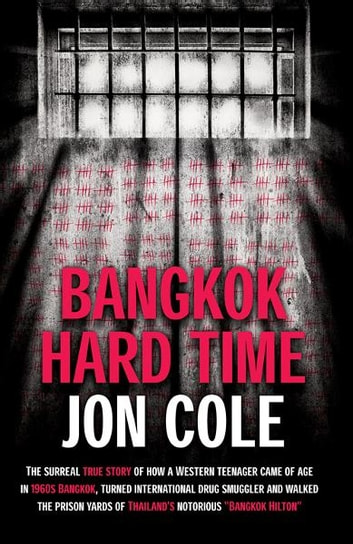 Bangkok Hard Time: The Surreal True Story of How a WesternTeenager Came of Age in 1960s Bangkok, Turned International Drug Smuggler and Walked the Prison Yards of Thailand's Notorious Bangkok Hilton - The Surreal True Story of How a WesternTeenager Came of Age in 1960s Bangkok, Turned International Drug Smuggler and Walked the Prison Yards of Thailand's Notorious Bangkok Hilton ekitaplar by Jon Cole