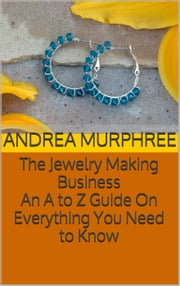 The Jewelry Making Business: An A to Z Guide On Everything You Need to Know ebook by Andrea Murphree