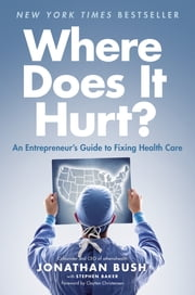 Where Does It Hurt? - An Entrepreneur's Guide to Fixing Health Care ebook by Jonathan Bush, Stephen Baker