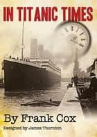 In Titanic Times - A look at Ordinary Lives in an Extraordinary Time. ebook by