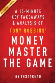 Money Master the Game: by Tony Robbins | A 15-minute Key Takeaways & Analysis - 7 Simple Steps to Financial Freedom ebook by Instaread