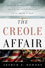 The Creole Affair - The Slave Rebellion that Led the U.S. and Great Britain to the Brink of War ebook by Arthur T. Downey, The Creole Affair: The Slave Rebellion that Led the U.S. and Great Britain to the Brink of War