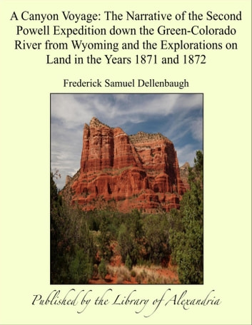 A Canyon Voyage: The Narrative of the Second Powell Expedition down the Green-Colorado River from Wyoming and the Explorations on Land in the Years 1871 and 1872 ebook by Frederick Samuel Dellenbaugh