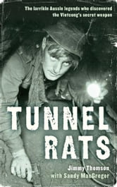 Tunnel Rats: The larrikin Aussie legends who discovered the Vietcong's secret weapon - The larrikin Aussie legends who discovered the Vietcong's secret weapon ebook by Jimmy Thomson with Sandy MacGregor