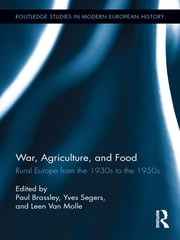 War, Agriculture, and Food - Rural Europe from the 1930s to the 1950s ebook by Paul Brassley,Yves Segers,Leen Van Molle