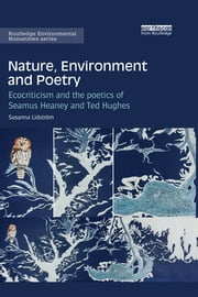 Nature, Environment and Poetry - Ecocriticism and the poetics of Seamus Heaney and Ted Hughes ebook by Susanna Lidström