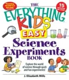 The Everything Kids' Easy Science Experiments Book ebook by J. Elizabeth Mills