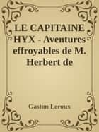 LE CAPITAINE HYX - Aventures effroyables de M. Herbert de Renich - Tome I ebook by Gaston Leroux