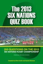 The 2013 Six Nations Quiz Book - 250 Questions on the 2013 Six Nations Championship ebook by Chris Cowlin