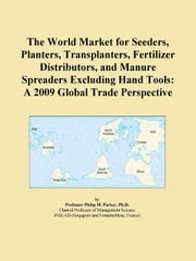 The World Market for Seeders, Planters, Transplanters, Fertilizer Distributors, and Manure Spreaders Excluding Hand Tools: A 2009 Global Trade Perspec ebook by ICON Group International, Inc.