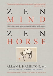 Zen Mind, Zen Horse - The Science and Spirituality of Working with Horses ebook by Allan J. Hamilton MD, Monty Roberts, Robert M. Miller DVM