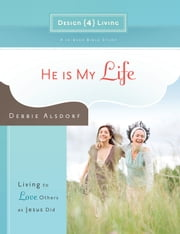 He Is My Life - Living to Love Others as Jesus Did ebook by Debbie Alsdorf