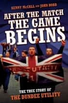 After the Match the Game Begins - The True Story of the Dundee Utility ebook by Kenny McCall, John Robb