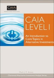CAIA Level I - An Introduction to Core Topics in Alternative Investments ebook by CAIA Association,Mark J. P. Anson
