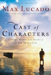 Cast of Characters - Common People in the Hands of an Uncommon God ebook by Max Lucado