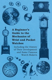 A Beginner's Guide to the Mechanics of Wrist and Pocket Watches - Including the History of Their Development and Some Famous Watch Makers ebook by Anon.