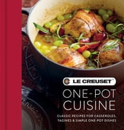 Le Creuset One-pot Cuisine - Classic Recipes for Casseroles, Tagines & Simple One-pot Dishes ebook by Le Creuset