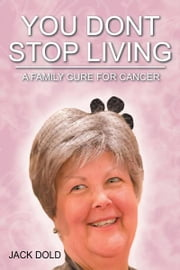 You Don't Stop Living - A Family Cure For Cancer ebook by Jack Dold