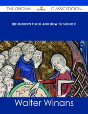 The Modern Pistol and How to Shoot It - The Original Classic Edition ebook by Walter Winans