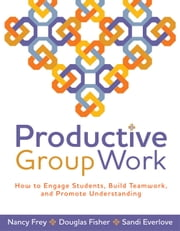 Productive Group Work - How to Engage Students, Build Teamwork, and Promote Understanding ebook by Nancy Frey, Douglas Fisher, Sandi Everlove