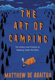 The Art of Camping - The History and Practice of Sleeping Under the Stars ebook by Matthew De Abaitua