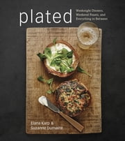 Plated - Weeknight Dinners, Weekend Feasts, and Everything in Between ebook by Elana Karp,Suzanne Dumaine