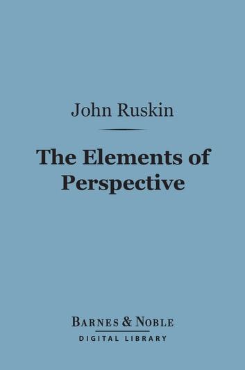 The Elements of Perspective (Barnes & Noble Digital Library) - Arranged for the Use of Schools ebook by John Ruskin