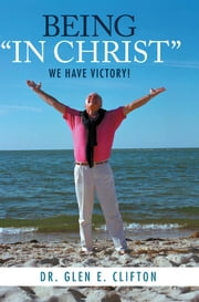 "BEING ""IN CHRIST"" - We Have Victory! ebook by Dr. Glen E. Clifton"