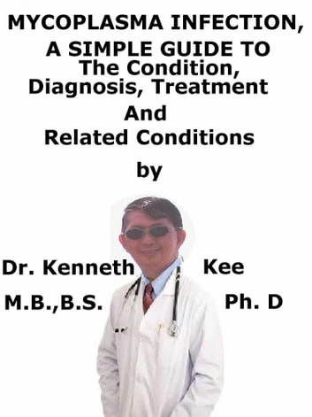 Mycoplasma Infection, A Simple Guide To The Condition, Diagnosis, Treatment And Related Conditions ebook by Kenneth Kee