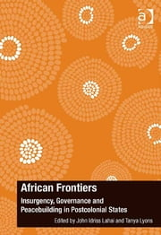African Frontiers - Insurgency, Governance and Peacebuilding in Postcolonial States ebook by Dr John Idriss Lahai,Dr Tanya Lyons