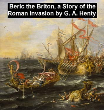 Beric the Briton, A Story of the Roman Invasion ebook by G. A. Henty